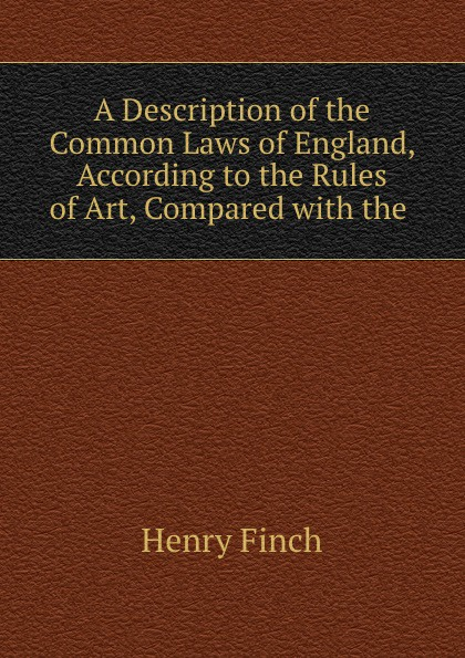 A Description of the Common Laws of England, According to the Rules of Art, Compared with the .