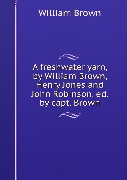 William Brown A freshwater yarn, by William Brown, Henry Jones and John Robinson, ed. by capt. Brown brown william montgomery communism and christianism