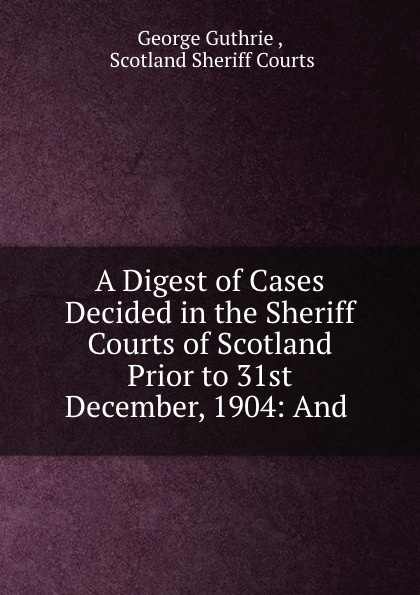 George Guthrie A Digest of Cases Decided in the Sheriff Courts of Scotland Prior to 31st December, 1904: And . printio sheriff