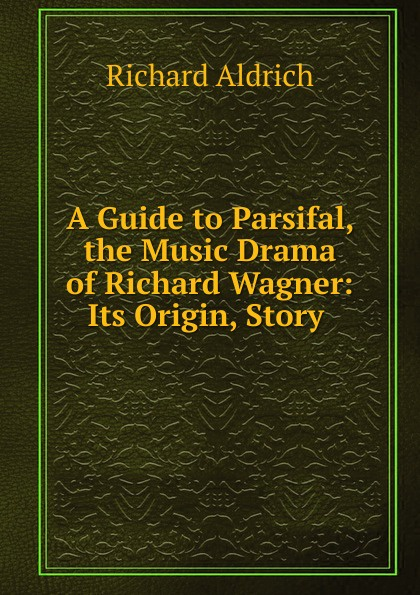 Richard Aldrich A Guide to Parsifal, the Music Drama of Richard Wagner: Its Origin, Story . heinrich wilsing richard wagner the mastersingers of nurnberg a guide to the music and the drama