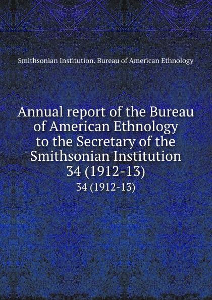Annual report of the Bureau of American Ethnology to the Secretary of the Smithsonian Institution. 34 (1912-13)