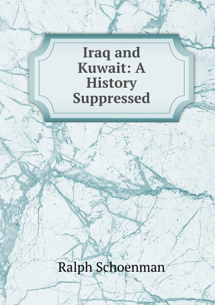 Ralph Schoenman Iraq and Kuwait: A History Suppressed kuwait