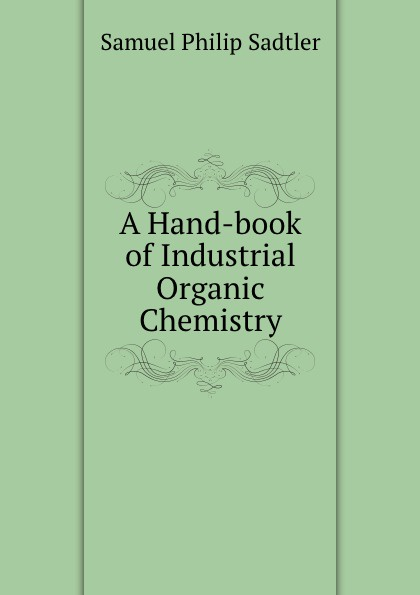Samuel Philip Sadtler A Hand-book of Industrial Organic Chemistry richard langley h organic chemistry ii for dummies