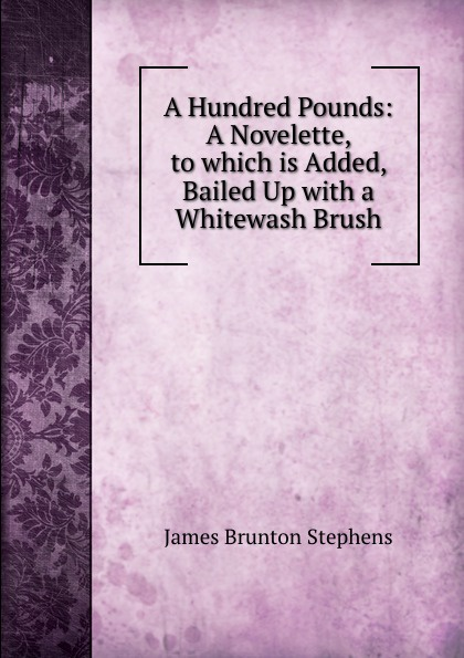 James Brunton Stephens A Hundred Pounds: A Novelette, to which is Added, Bailed Up with a Whitewash Brush james brunton stephens convict once