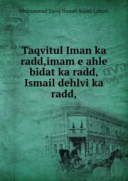 Muhammad Tariq Hanafi Sunni Lahori Taqvitul Iman ka radd,imam e ahle bidat ka radd,Ismail dehlvi ka radd, shaykh muhammad sadiq abadi akabir ka maqaam e tawazu