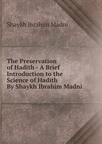Shaykh Ibrahim Madni The Preservation of Hadith - A Brief Introduction to the Science of Hadith By Shaykh Ibrahim Madni ibrahim gamawa yusuf the life and times of malam ibrahim gamawa