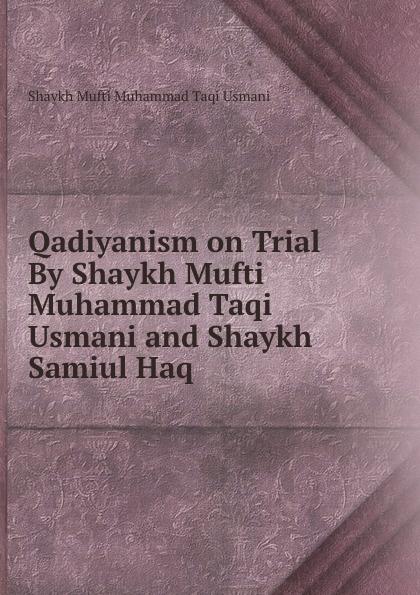 Shaykh Mufti Muhammad Taqi Usmani Qadiyanism on Trial By Shaykh Mufti Muhammad Taqi Usmani and Shaykh Samiul Haq shaykh mufti muhammad ubaidullah al asaadi fiqh waliullahi by shaykh mufti muhammad ubaidullah al asaadi