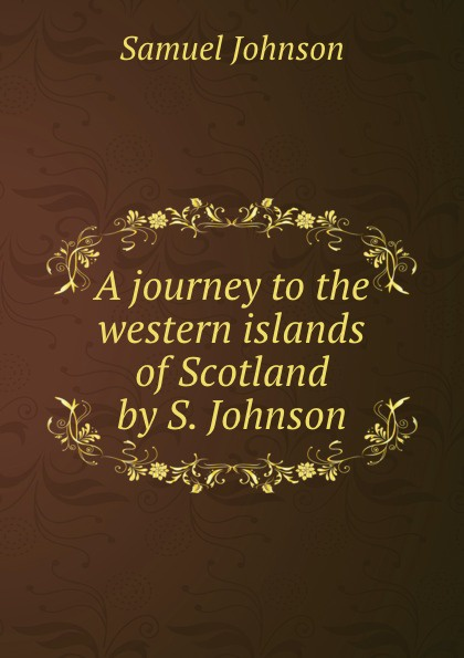 Samuel Johnson A journey to the western islands of Scotland by S. Johnson. samuel johnson a journey to the western islands of scotland