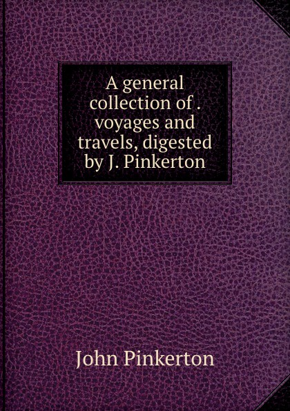 John Pinkerton A general collection of . voyages and travels, digested by J. Pinkerton john pinkerton géographie moderne t 3