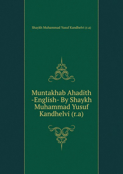 Shaykh Muhammad Yusuf Kandhelvi Muntakhab Ahadith -English- By Shaykh Muhammad Yusuf Kandhelvi (r.a) shaykh muhammad sadiq abadi akabir ka maqaam e tawazu