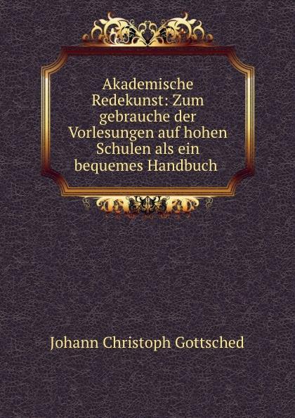 лучшая цена Johann Christoph Gottsched Akademische Redekunst: Zum gebrauche der Vorlesungen auf hohen Schulen als ein bequemes Handbuch .