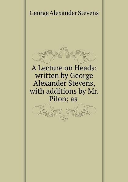 Фото - George Alexander Stevens A Lecture on Heads: written by George Alexander Stevens, with additions by Mr. Pilon; as . pilon