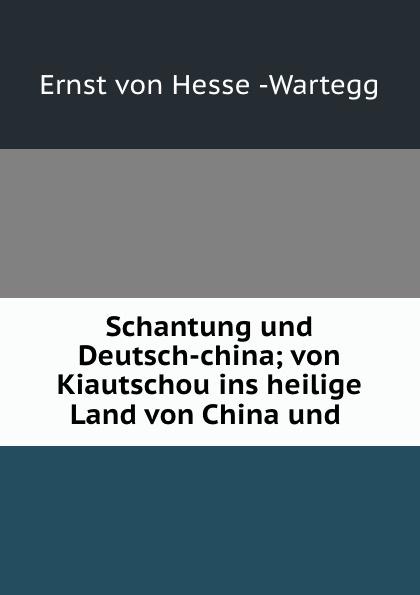 Ernst von Hesse-Wartegg Schantung und Deutsch-china; von Kiautschou ins heilige Land von China und . j h wilson china