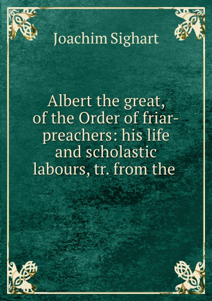 Joachim Sighart Albert the great, of Order friar-preachers: his life and scholastic labours, tr. from .