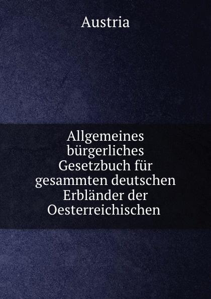 Austria Allgemeines burgerliches Gesetzbuch fur gesammten deutschen Erblander der Oesterreichischen . österreich allgemeines burgerliches gesetzbuch abgb
