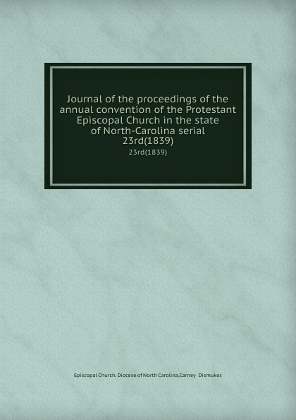 Episcopal Church. Diocese of North Carolina Journal of the proceedings of the annual convention of the Protestant Episcopal Church in the state of North-Carolina serial. 23rd(1839) north carolina constitutional convention journal of the convention of the state of north carolina 1 2