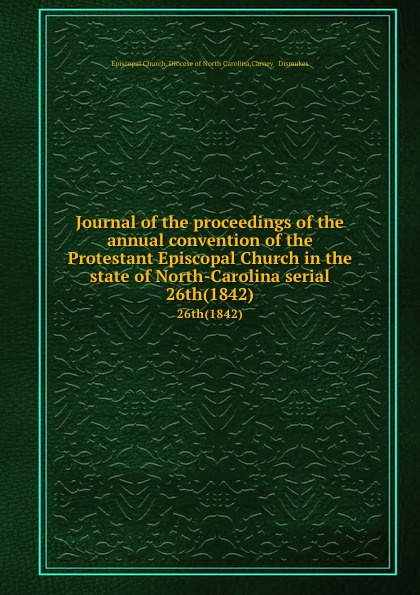 Episcopal Church. Diocese of North Carolina Journal of the proceedings of the annual convention of the Protestant Episcopal Church in the state of North-Carolina serial. 26th(1842) north carolina constitutional convention journal of the convention of the state of north carolina 1 2