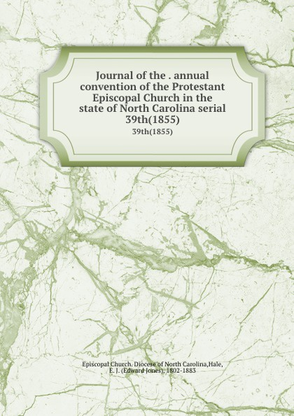 Edward Jones Hale Journal of the . annual convention Protestant Episcopal Church in state North Carolina serial. 39th(1855)