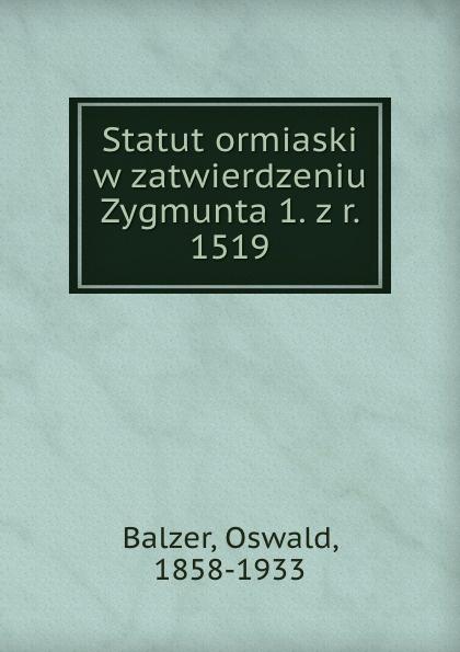Oswald Balzer Statut ormiaski w zatwierdzeniu Zygmunta 1. z r. 1519 пилькер balzer lofoten