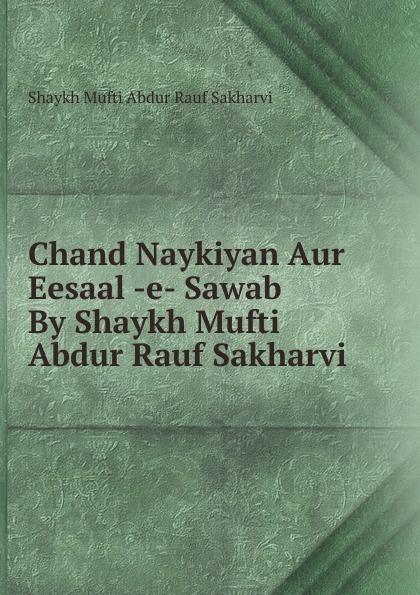 Shaykh Mufti Abdur Rauf Sakharvi Chand Naykiyan Aur Eesaal -e- Sawab By Shaykh Mufti Abdur Rauf Sakharvi rauf faik