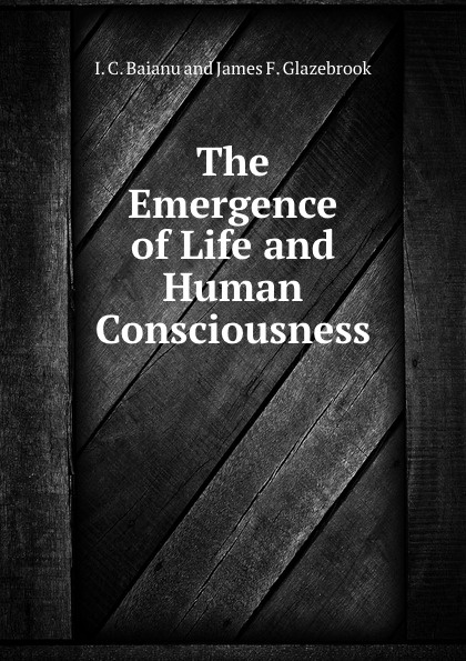 I.C. Baianu The Emergence of Life and Human Consciousness constitutive emergence