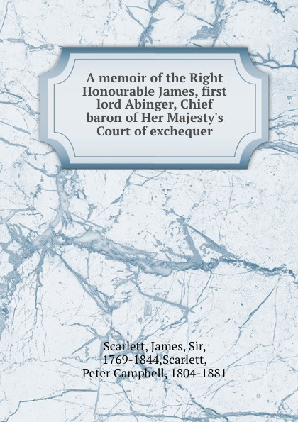 A memoir of the Right Honourable James, first lord Abinger, Chief baron of Her Majesty.s Court of exchequer