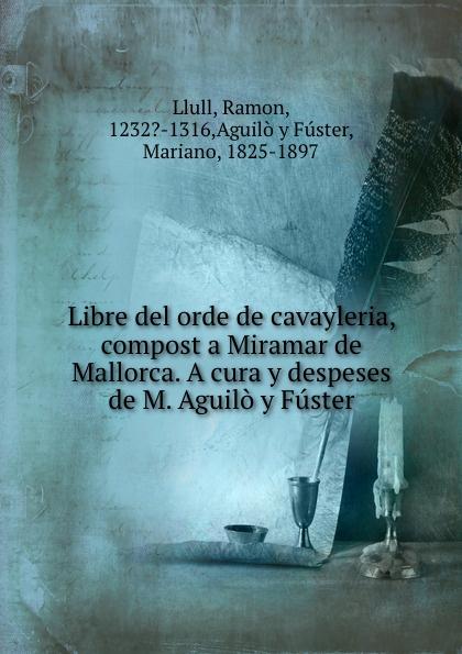Ramon Llull Libre del orde de cavayleria, compost a Miramar de Mallorca. A cura y despeses de M. Aguilo y Fuster. ramon lull libre de contemplacio en deu escrit a mallorca transladat darabic en romanc vulgar devers lany m cc lxxxij tom 1