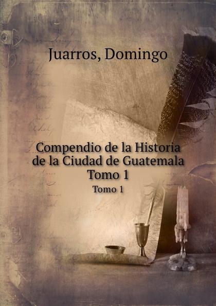 Domingo Juarros Compendio de la Historia de la Ciudad de Guatemala. Tomo 1 domingo juarros compendio de la historia de la ciudad de guatemala volume 2 spanish edition