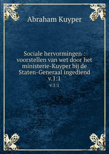 Abraham Kuyper Sociale hervormingen : voorstellen van wet door het ministerie-Kuyper bij de Staten-Generaal ingediend. v.1:1 abraham kuyper uit het woord