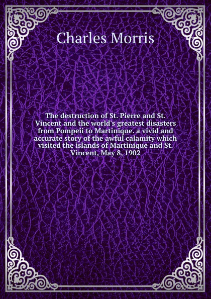 Morris Charles The destruction of St. Pierre and St. Vincent and the world.s greatest disasters from Pompeii to Martinique. a vivid and accurate story of the awful calamity which visited the islands of Martinique and St. Vincent, May 8, 1902