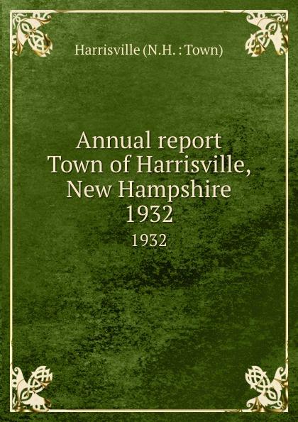 Annual report Town of Harrisville, New Hampshire.  1932 Редкие, забытые и малоизвестные книги, изданные с петровских времен...