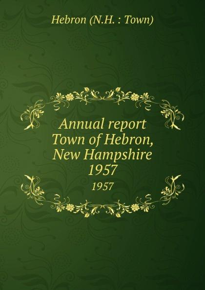 Annual report Town of Hebron, New Hampshire.  1957 : Press of R.W. Редкие, забытые и малоизвестные книги изданные...