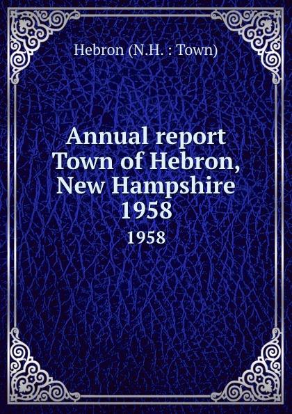 """Annual report Town of Hebron, New Hampshire.  1958 Эта книга — репринт оригинального издания (издательство""""[Bristol..."""