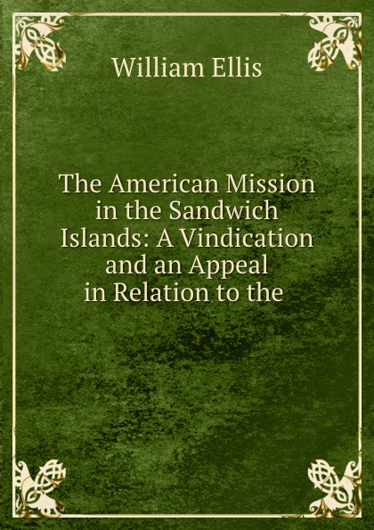 The American Mission in the Sandwich Islands: A Vindication and an Appeal in Relation to the .