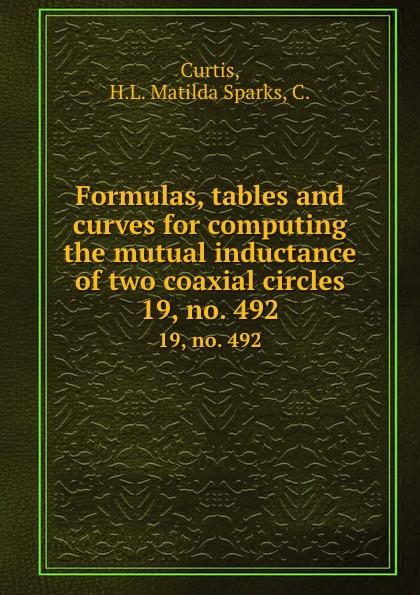 Formulas, tables and curves for computing the mutual inductance of two coaxial circles.  19, no.  492 Редкие, забытые и малоизвестные книги, изданные с петровских времен...