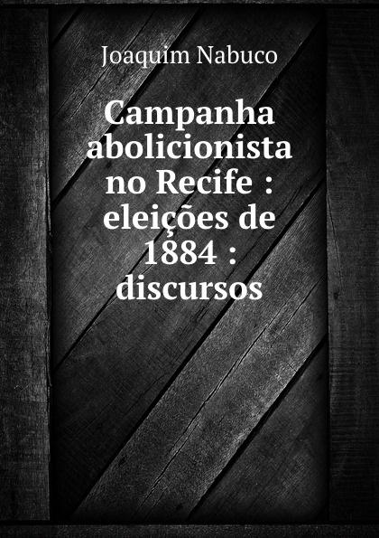 Joaquim Nabuco Campanha abolicionista no Recife : eleicoes de 1884 : discursos capital inicial recife