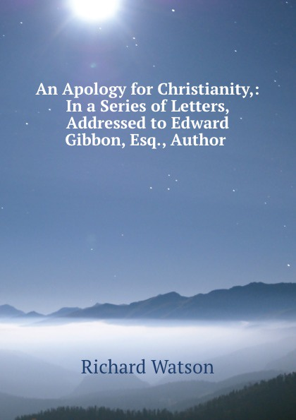 Richard Watson An Apology for Christianity,: In a Series of Letters, Addressed to Edward Gibbon, Esq., Author . duffield j w bert wilson at panama