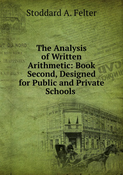 Stoddard A. Felter The Analysis of Written Arithmetic: Book Second, Designed for Public and Private Schools .