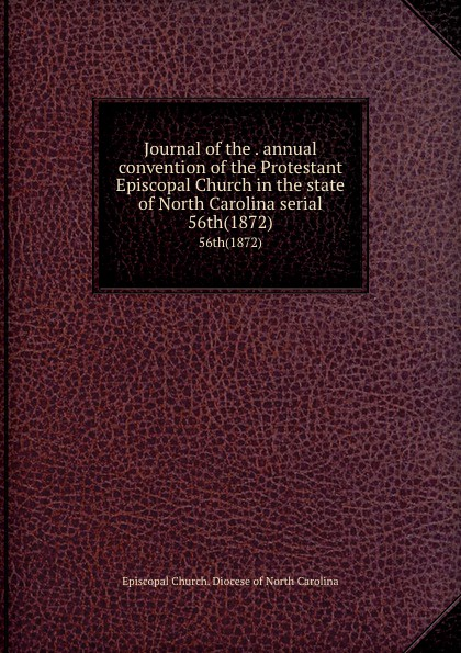 Episcopal Church. Diocese of North Carolina Journal of the . annual convention of the Protestant Episcopal Church in the state of North Carolina serial. 56th(1872) north carolina constitutional convention journal of the convention of the state of north carolina 1 2