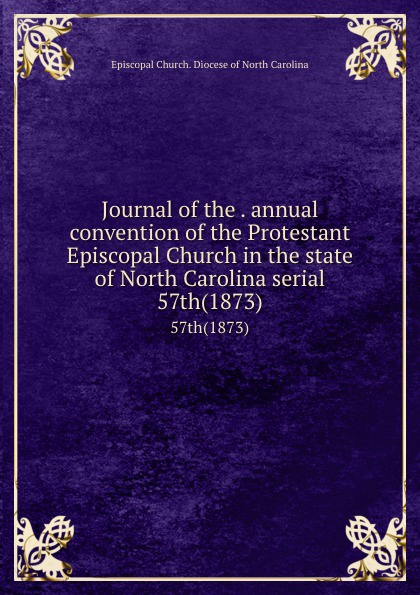 Journal of the . annual convention of the Protestant Episcopal Church in the state of North Carolina serial. 57th(1873)