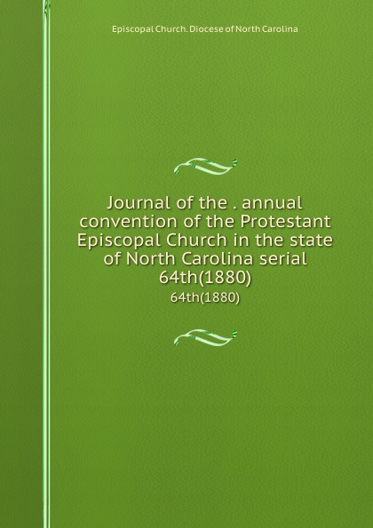 Episcopal Church. Diocese of North Carolina Journal of the . annual convention of the Protestant Episcopal Church in the state of North Carolina serial. 64th(1880) north carolina constitutional convention journal of the convention of the state of north carolina 1 2