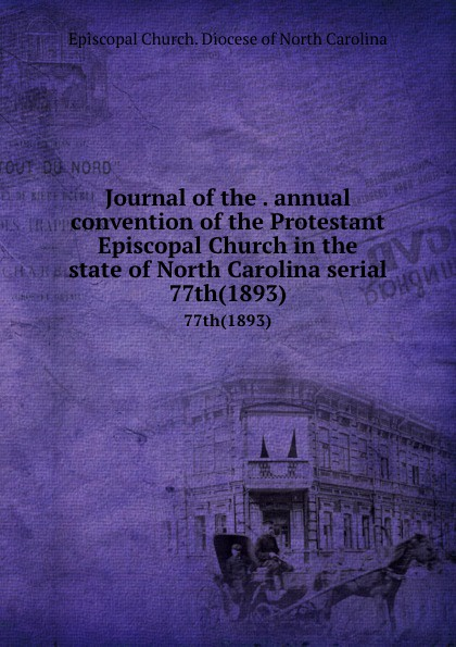 Episcopal Church. Diocese of North Carolina Journal of the . annual convention of the Protestant Episcopal Church in the state of North Carolina serial. 77th(1893) north carolina constitutional convention journal of the convention of the state of north carolina 1 2
