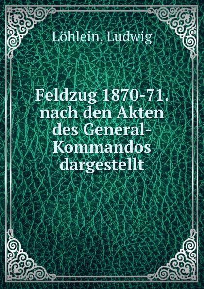 Ludwig Löhlein Feldzug 1870-71. nach den Akten des General-Kommandos dargestellt