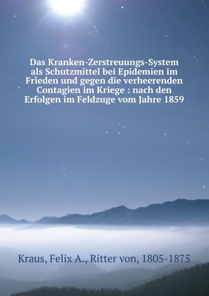 Felix A. Kraus Das Kranken-Zerstreuungs-System als Schutzmittel bei Epidemien im Frieden und gegen die verheerenden Contagien im Kriege : nach den Erfolgen im Feldzuge vom Jahre 1859