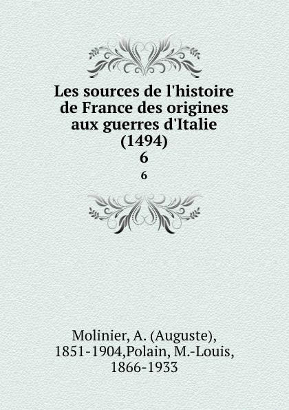 Auguste Molinier Les sources de l.histoire de France des origines aux guerres d.Italie (1494). 6
