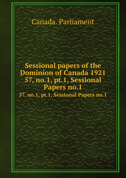 Canada. Parliament Sessional papers of the Dominion of Canada 1921. 57, no.1, pt.1, Sessional Papers no.1 no dominion