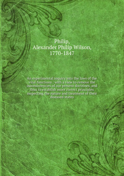 Alexander Philip Wilson Philip An experimental inquiry into the laws of the vital functions : with a view to remove the inconsistencies of our present doctrines, and thus to establish more correct principles respecting the nature and treatment of their diseased states bennett alexander hughes a statistical inquiry into the nature and treatment of epilepsy