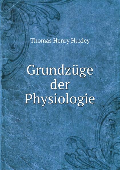 Thomas Henry Huxley Grundzuge der Physiologie thomas henry huxley johann wilhelm spengel grundzuge der anatomie der wirbellosen tiere