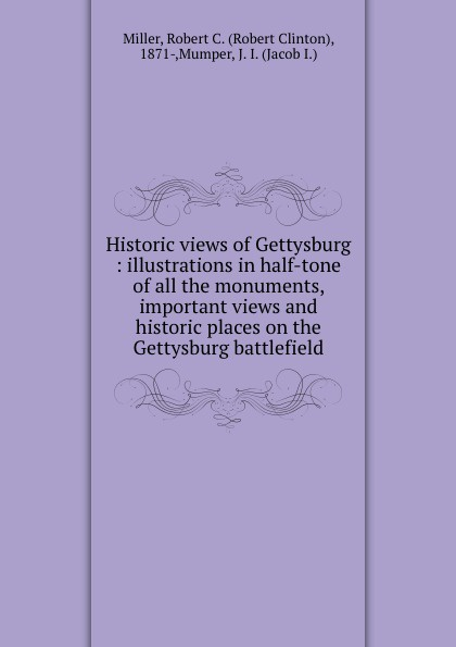Robert Clinton Miller Historic views of Gettysburg : illustrations in half-tone of all the monuments, important views and historic places on the Gettysburg battlefield