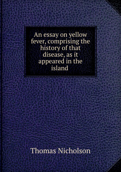 Thomas Nicholson An essay on yellow fever, comprising the history of that disease, as it appeared in the island .